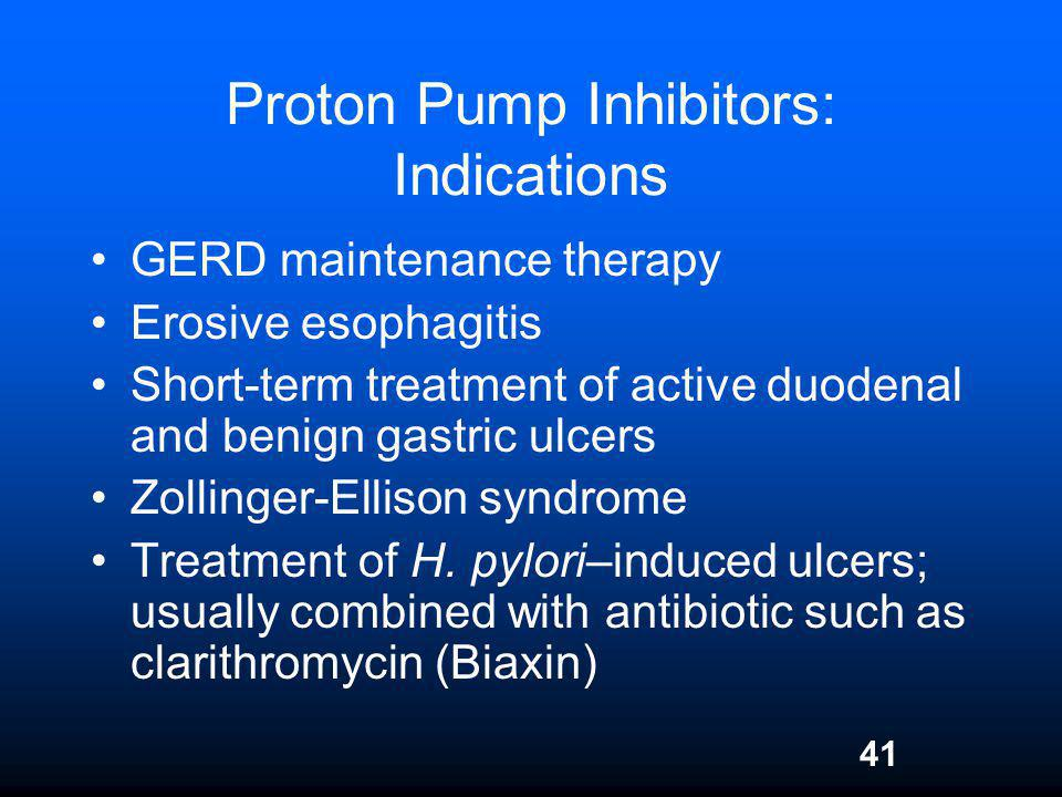 41 Proton Pump Inhibitors: Indications GERD maintenance therapy Erosive esophagitis Short-term treatment of active duodenal and benign gastric ulcers