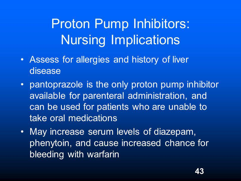 43 Proton Pump Inhibitors: Nursing Implications Assess for allergies and history of liver disease pantoprazole is the only proton pump inhibitor avail