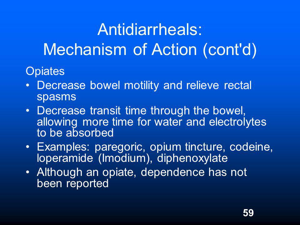 59 Antidiarrheals: Mechanism of Action (cont'd) Opiates Decrease bowel motility and relieve rectal spasms Decrease transit time through the bowel, all