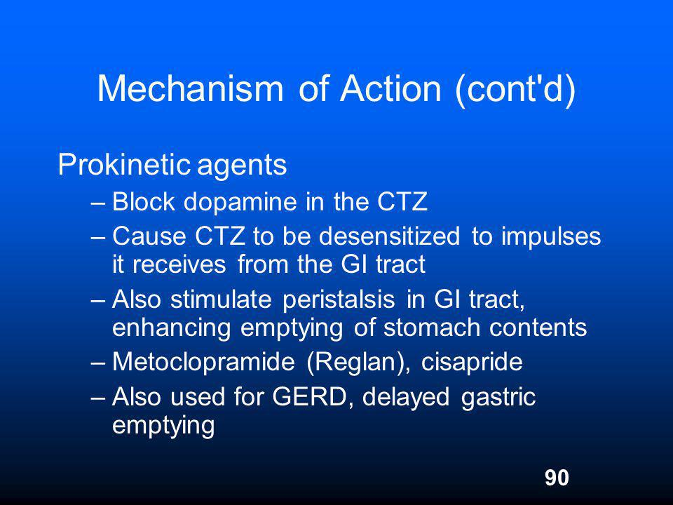 90 Mechanism of Action (cont'd) Prokinetic agents –Block dopamine in the CTZ –Cause CTZ to be desensitized to impulses it receives from the GI tract –