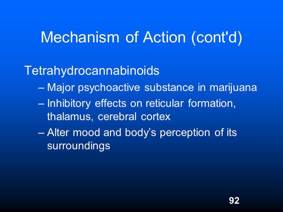 92 Mechanism of Action (cont'd) Tetrahydrocannabinoids –Major psychoactive substance in marijuana –Inhibitory effects on reticular formation, thalamus