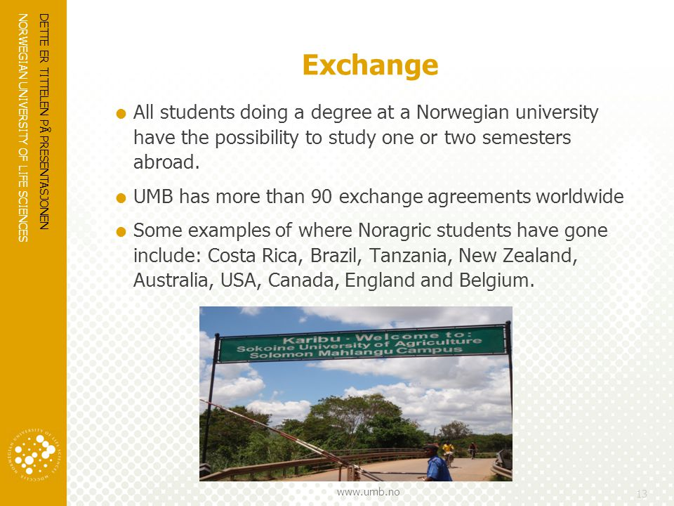 NORWEGIAN UNIVERSITY OF LIFE SCIENCES www.umb.no Exchange  All students doing a degree at a Norwegian university have the possibility to study one or two semesters abroad.