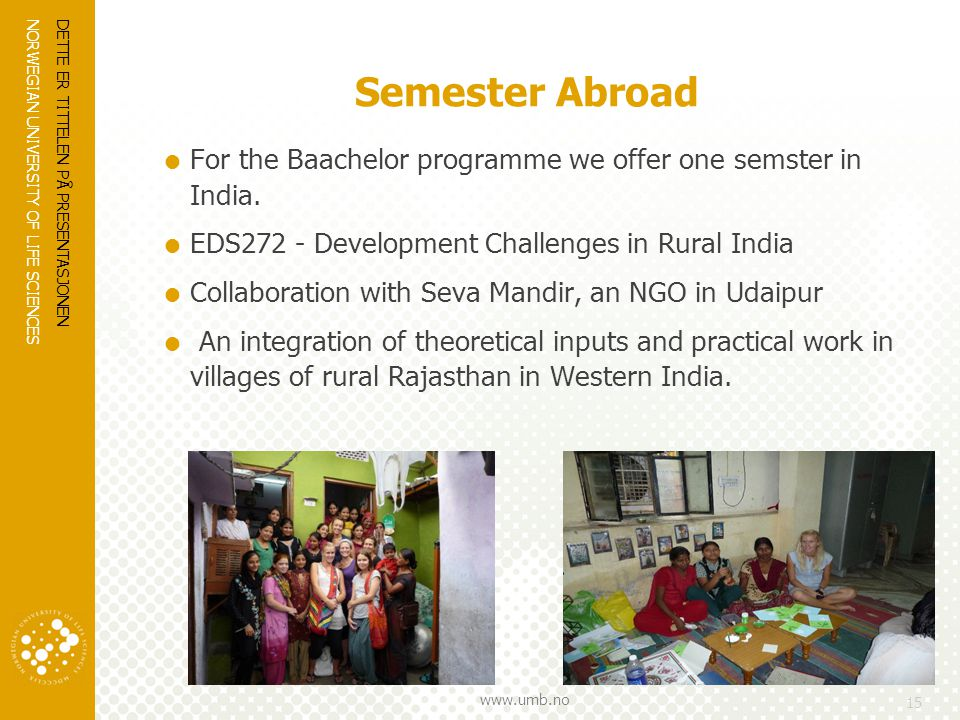 NORWEGIAN UNIVERSITY OF LIFE SCIENCES www.umb.no Semester Abroad  For the Baachelor programme we offer one semster in India.