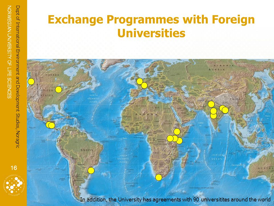 NORWEGIAN UNIVERSITY OF LIFE SCIENCES www.umb.no 16 Exchange Programmes with Foreign Universities In addition, the University has agreements with 90 universitites around the world 16 Dept of International Environment and Development Studies, Noragric