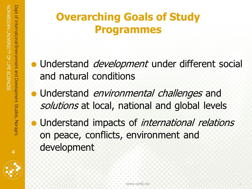 NORWEGIAN UNIVERSITY OF LIFE SCIENCES www.umb.no 4 Overarching Goals of Study Programmes  Understand development under different social and natural conditions  Understand environmental challenges and solutions at local, national and global levels  Understand impacts of international relations on peace, conflicts, environment and development 4 Dept of International Environment and Development Studies, Noragric