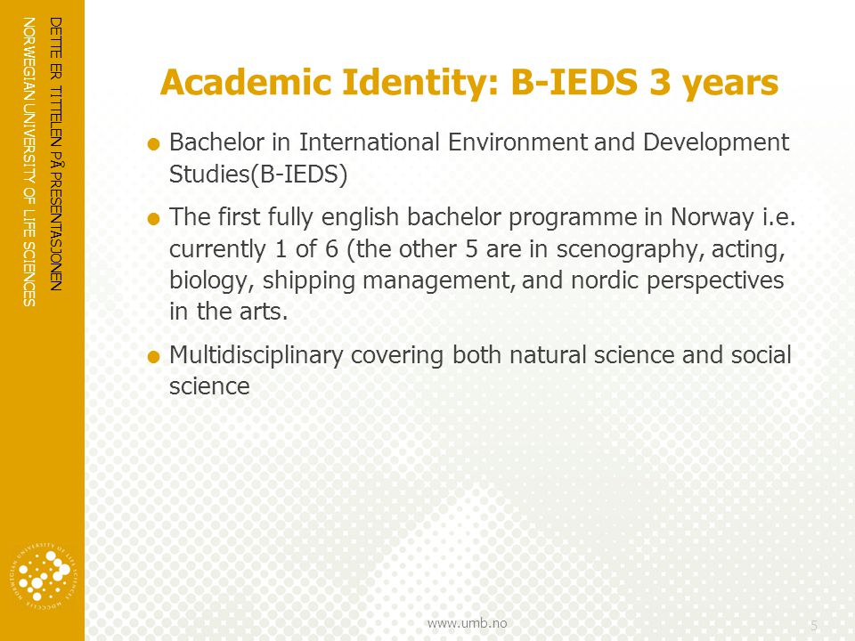 NORWEGIAN UNIVERSITY OF LIFE SCIENCES www.umb.no Academic Identity: B-IEDS 3 years  Bachelor in International Environment and Development Studies(B-IEDS)  The first fully english bachelor programme in Norway i.e.