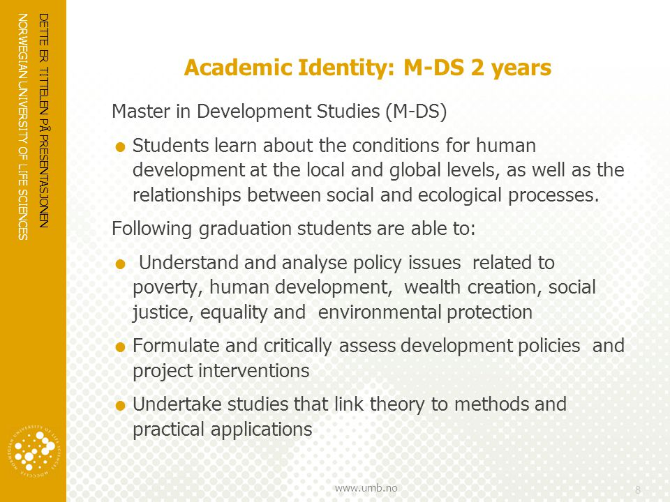 NORWEGIAN UNIVERSITY OF LIFE SCIENCES www.umb.no Academic Identity: M-DS 2 years Master in Development Studies (M-DS)  Students learn about the conditions for human development at the local and global levels, as well as the relationships between social and ecological processes.