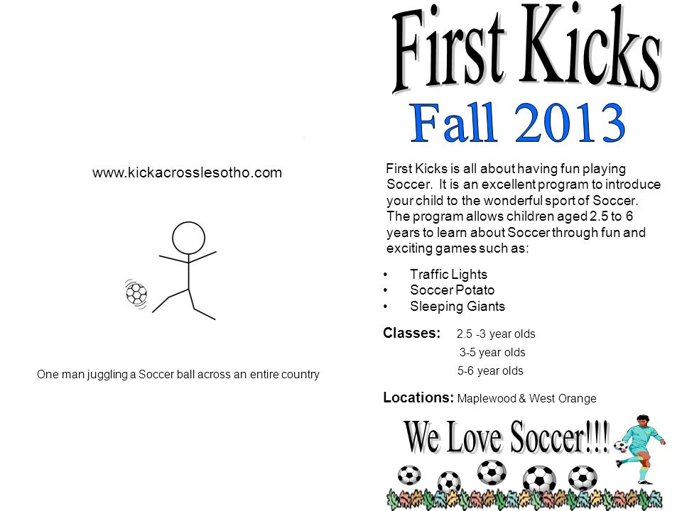 Please state day and time of program choice: FK____________ Time______________ Each child will receive Coach Nathan's Book: Traffic Light Soccer To apply * Fill out the application form * Make check payable to: First Kicks LLC * Mail to : First Kicks 56 Larkin Circle.