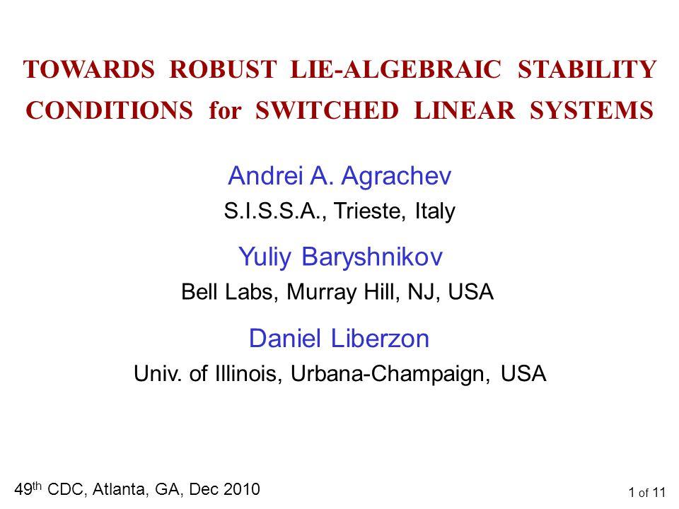 TOWARDS ROBUST LIE-ALGEBRAIC STABILITY CONDITIONS for SWITCHED LINEAR SYSTEMS 49 th CDC, Atlanta, GA, Dec 2010 Daniel Liberzon Univ.