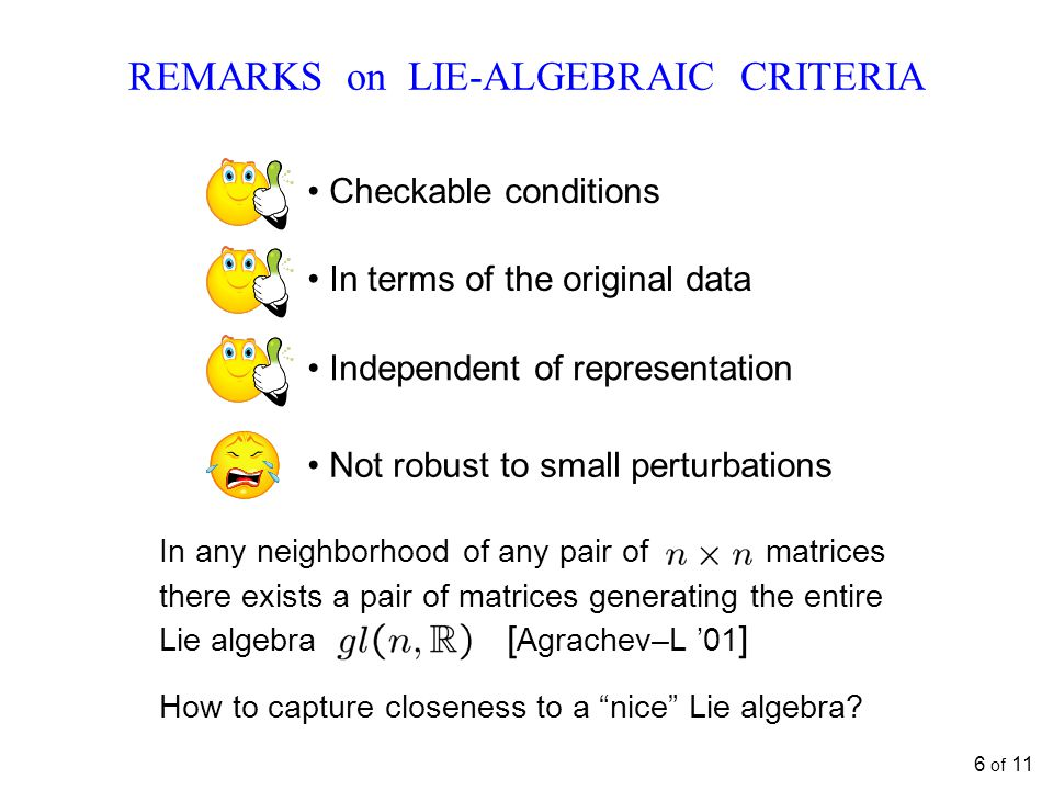 REMARKS on LIE-ALGEBRAIC CRITERIA Checkable conditions In terms of the original data Independent of representation Not robust to small perturbations In any neighborhood of any pair of matrices there exists a pair of matrices generating the entire Lie algebra [ Agrachev–L '01 ] How to capture closeness to a nice Lie algebra.