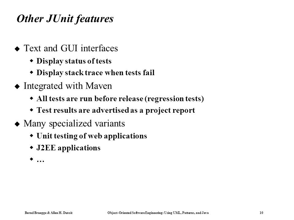 Bernd Bruegge & Allen H. Dutoit Object-Oriented Software Engineering: Using UML, Patterns, and Java 10 Other JUnit features  Text and GUI interfaces