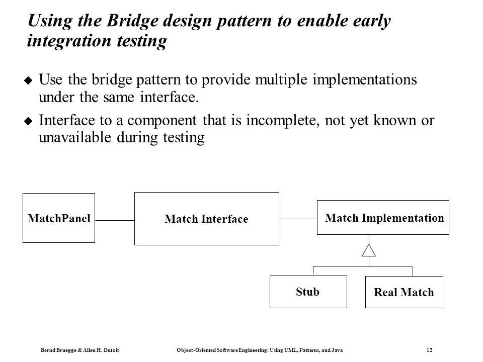 Bernd Bruegge & Allen H. Dutoit Object-Oriented Software Engineering: Using UML, Patterns, and Java 12 Using the Bridge design pattern to enable early