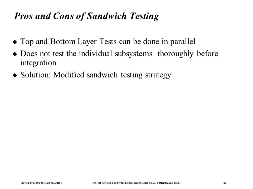 Bernd Bruegge & Allen H. Dutoit Object-Oriented Software Engineering: Using UML, Patterns, and Java 23 Pros and Cons of Sandwich Testing  Top and Bot