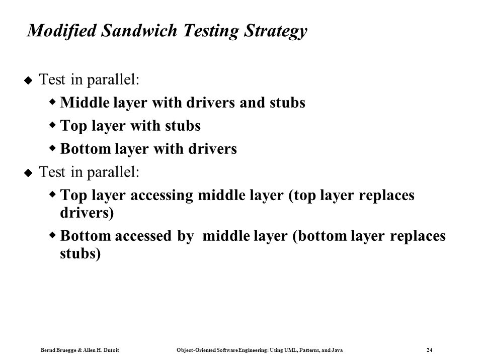 Bernd Bruegge & Allen H. Dutoit Object-Oriented Software Engineering: Using UML, Patterns, and Java 24 Modified Sandwich Testing Strategy  Test in pa