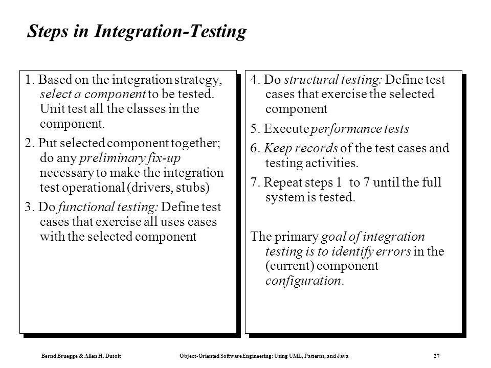 Bernd Bruegge & Allen H. Dutoit Object-Oriented Software Engineering: Using UML, Patterns, and Java 27 Steps in Integration-Testing. 1. Based on the i