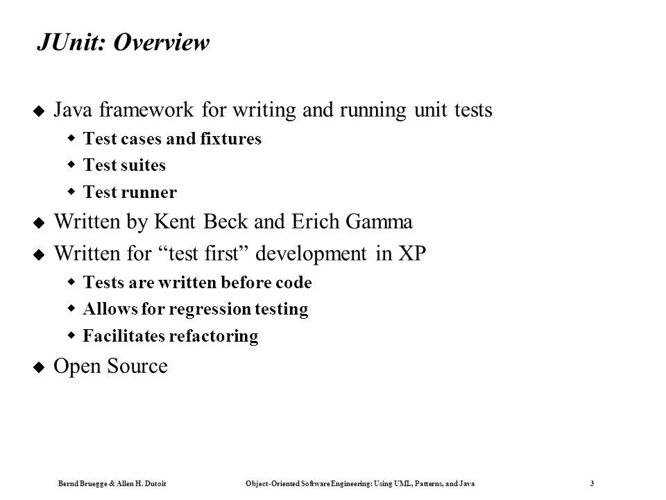 Bernd Bruegge & Allen H. Dutoit Object-Oriented Software Engineering: Using UML, Patterns, and Java 3 JUnit: Overview  Java framework for writing and