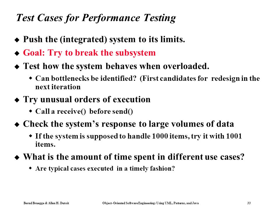 Bernd Bruegge & Allen H. Dutoit Object-Oriented Software Engineering: Using UML, Patterns, and Java 33 Test Cases for Performance Testing  Push the (