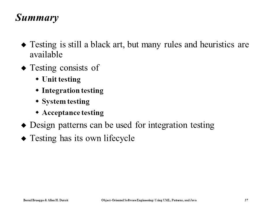 Bernd Bruegge & Allen H. Dutoit Object-Oriented Software Engineering: Using UML, Patterns, and Java 37 Summary  Testing is still a black art, but man