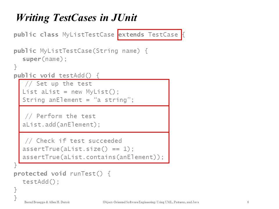 Bernd Bruegge & Allen H. Dutoit Object-Oriented Software Engineering: Using UML, Patterns, and Java 6 Writing TestCases in JUnit public class MyListTe