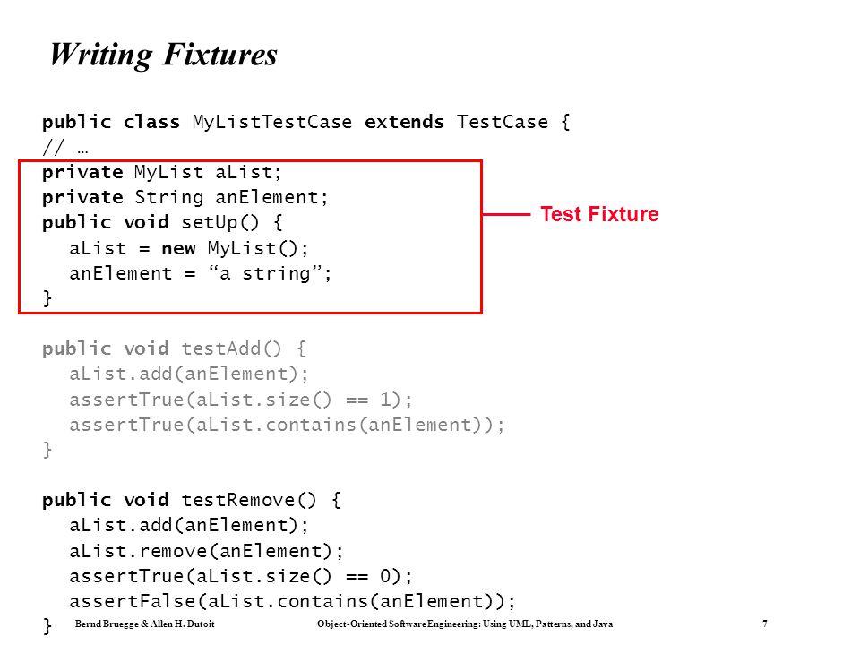 Bernd Bruegge & Allen H. Dutoit Object-Oriented Software Engineering: Using UML, Patterns, and Java 7 Writing Fixtures public class MyListTestCase ext