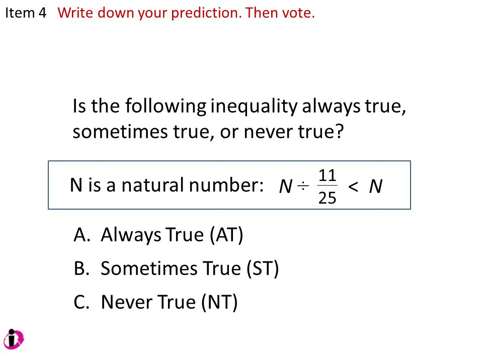 Is the following inequality always true, sometimes true, or never true? N is a natural number: 11 25 Item 4 N ÷ < N A.Always True (AT) B.Sometimes Tru