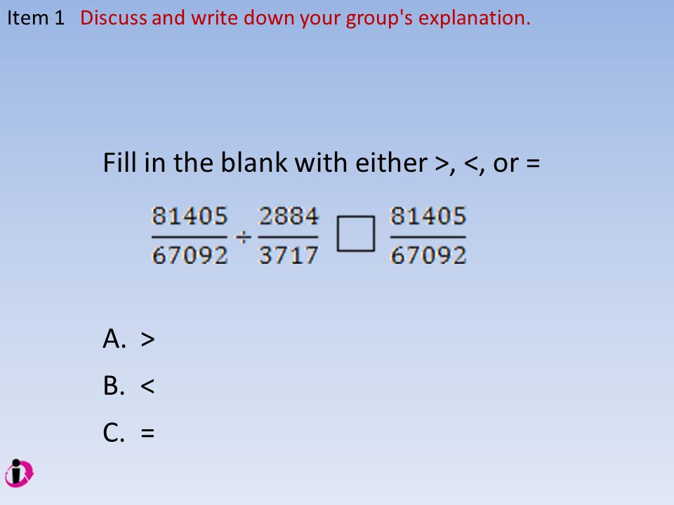 A.> B.< C.= Fill in the blank with either >, <, or = Item 1Discuss and write down your group s explanation.
