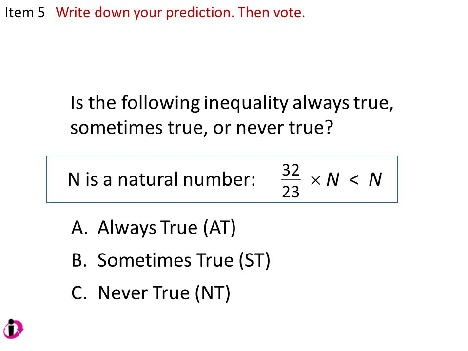 Is the following inequality always true, sometimes true, or never true? N is a natural number: Item 5  N < N 32 23 A.Always True (AT) B.Sometimes Tru