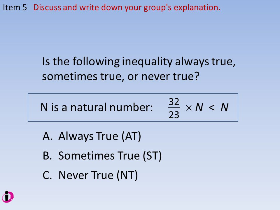 Item 5Discuss and write down your group's explanation. Is the following inequality always true, sometimes true, or never true? N is a natural number: