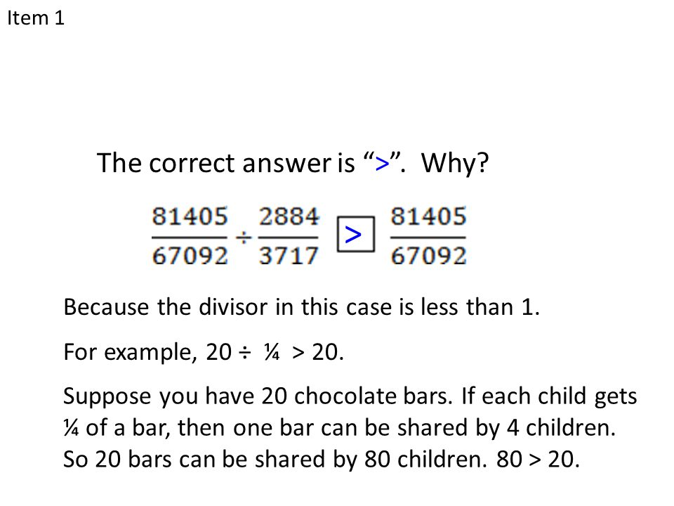 "The correct answer is "">"". Why? > Because the divisor in this case is less than 1. For example, 20 ÷ ¼ > 20. Suppose you have 20 chocolate bars. If ea"