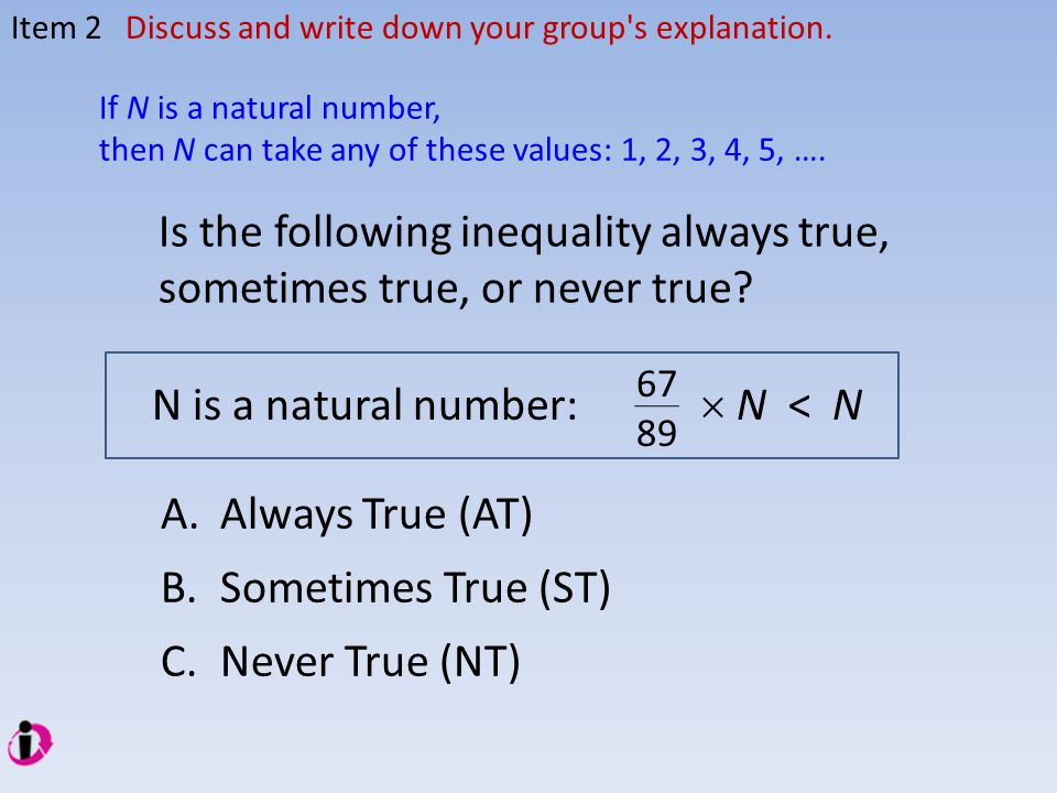 Item 2Discuss and write down your group's explanation. Is the following inequality always true, sometimes true, or never true? N is a natural number: