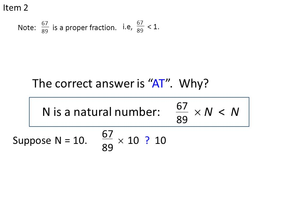 " 67 89 10 ? N is a natural number:  N < N 67 89 The correct answer is ""AT"". Why? Item 2 Suppose N = 10. Note: is a proper fraction. 67 89 i.e, < 1."