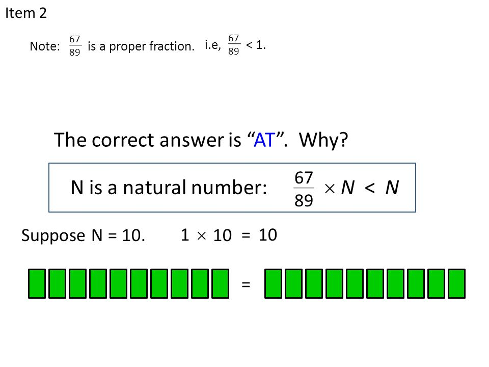 "N is a natural number:  N < N 67 89 The correct answer is ""AT"". Why? Item 2 Suppose N = 10. =10 =1  Note: is a proper fraction. 67 89 i.e, < 1. 67 8"