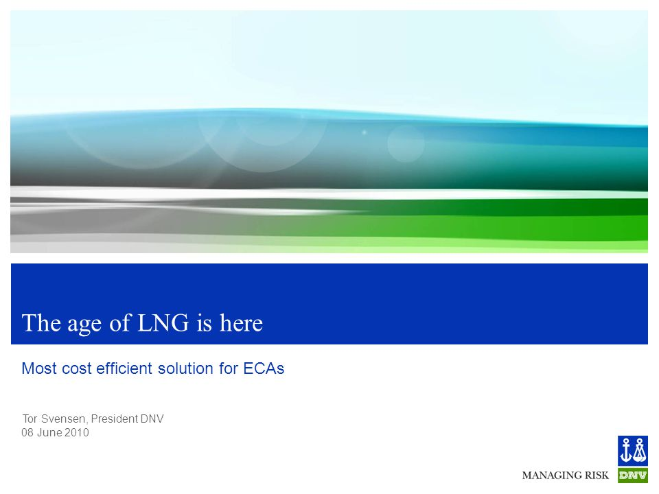 Tor Svensen, President DNV 08 June 2010 The age of LNG is here Most cost efficient solution for ECAs