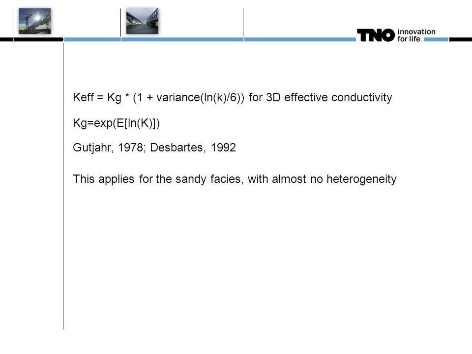 10 januari 2011 M Bouman TNO Nieuwe huisstijl 19 Keff = Kg * (1 + variance(ln(k)/6)) for 3D effective conductivity This applies for the sandy facies, with almost no heterogeneity Kg=exp(E[ln(K)]) Gutjahr, 1978; Desbartes, 1992