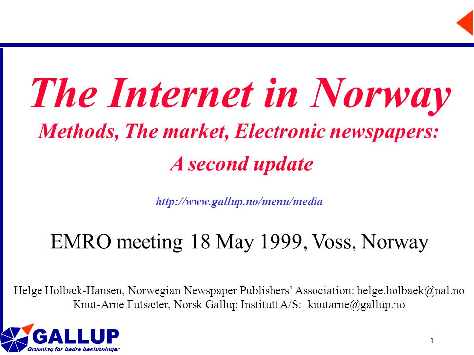 GALLUP Grunnlag for bedre beslutninger 1 The Internet in Norway Methods, The market, Electronic newspapers: A second update http://www.gallup.no/menu/media EMRO meeting 18 May 1999, Voss, Norway Helge Holbæk-Hansen, Norwegian Newspaper Publishers' Association: helge.holbaek@nal.no Knut-Arne Futsæter, Norsk Gallup Institutt A/S: knutarne@gallup.no
