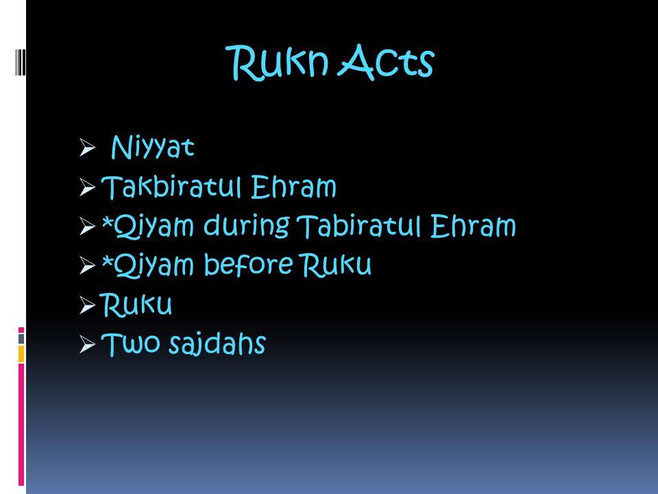 Rukn Acts  Niyyat  Takbiratul Ehram  *Qiyam during Tabiratul Ehram  *Qiyam before Ruku  Ruku  Two sajdahs