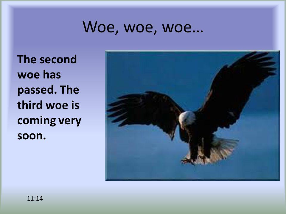 Woe, woe, woe… The second woe has passed. The third woe is coming very soon. 11:14