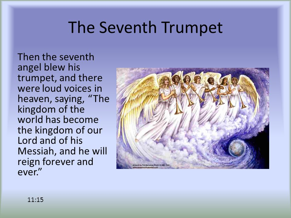The Seventh Trumpet Then the seventh angel blew his trumpet, and there were loud voices in heaven, saying, The kingdom of the world has become the kingdom of our Lord and of his Messiah, and he will reign forever and ever. 11:15