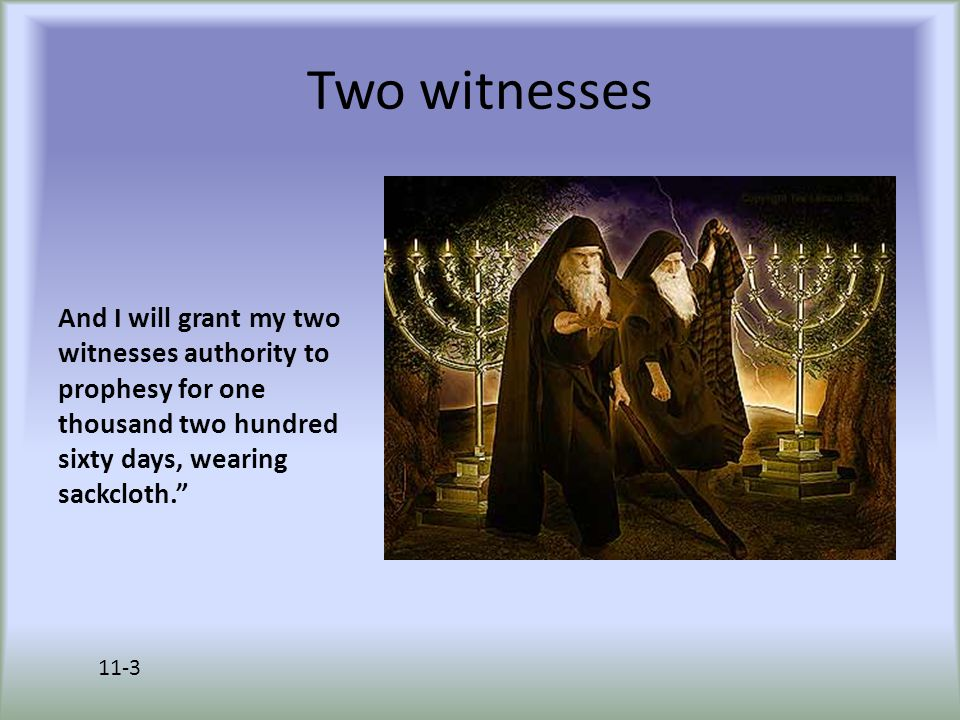 Two witnesses And I will grant my two witnesses authority to prophesy for one thousand two hundred sixty days, wearing sackcloth. 11-3