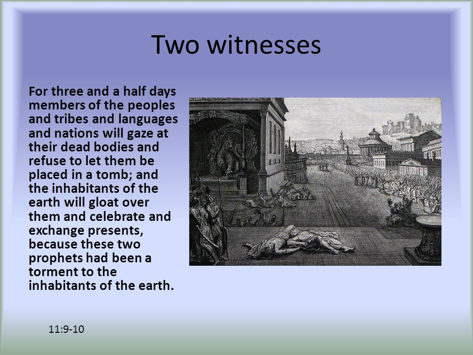 Two witnesses For three and a half days members of the peoples and tribes and languages and nations will gaze at their dead bodies and refuse to let them be placed in a tomb; and the inhabitants of the earth will gloat over them and celebrate and exchange presents, because these two prophets had been a torment to the inhabitants of the earth.