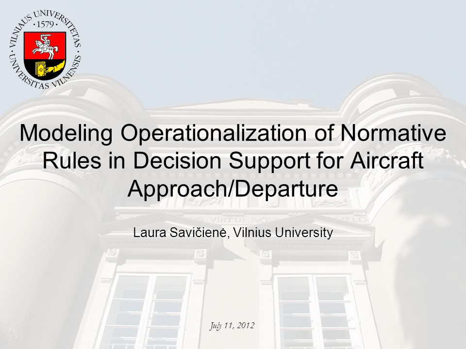Modeling Operationalization of Normative Rules in Decision Support for Aircraft Approach/Departure Laura Savičienė, Vilnius University July 11, 2012