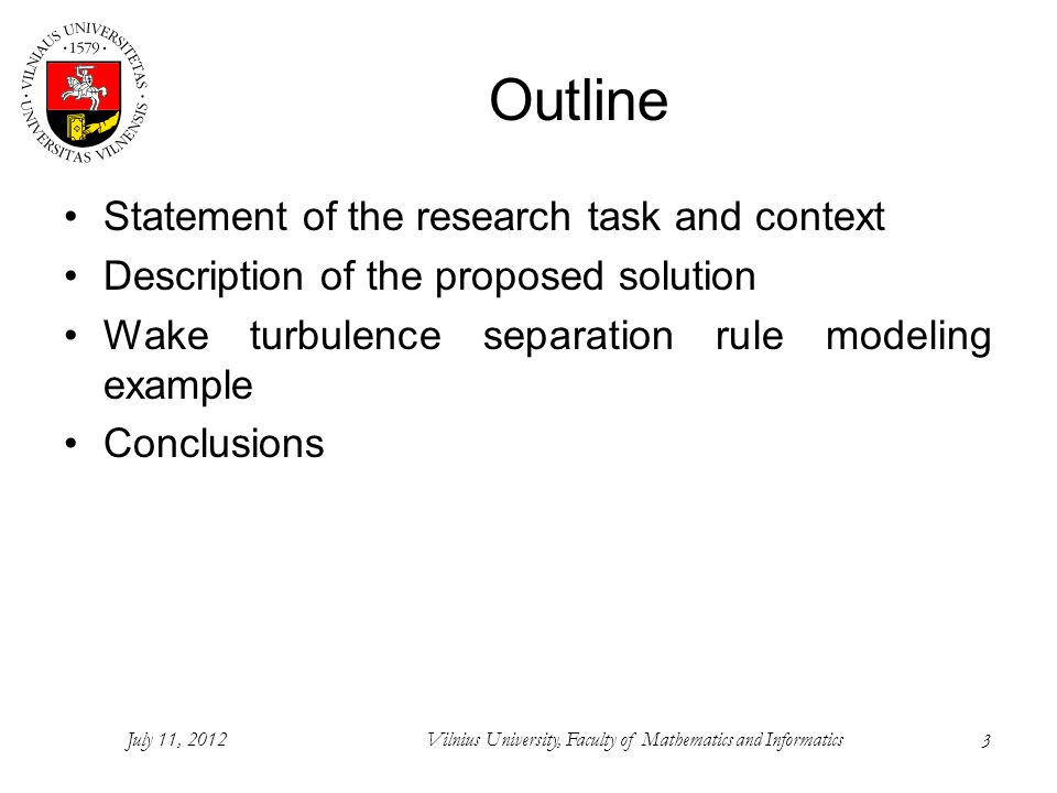 3 Outline Statement of the research task and context Description of the proposed solution Wake turbulence separation rule modeling example Conclusions July 11, 2012Vilnius University, Faculty of Mathematics and Informatics