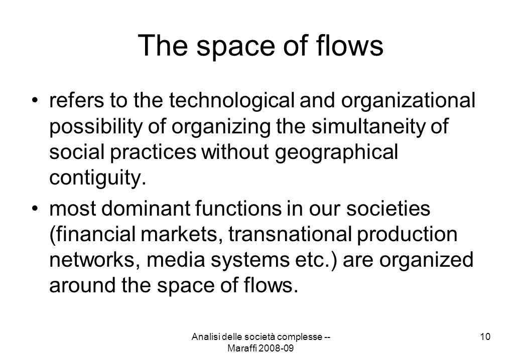 Analisi delle società complesse -- Maraffi 2008-09 10 The space of flows refers to the technological and organizational possibility of organizing the