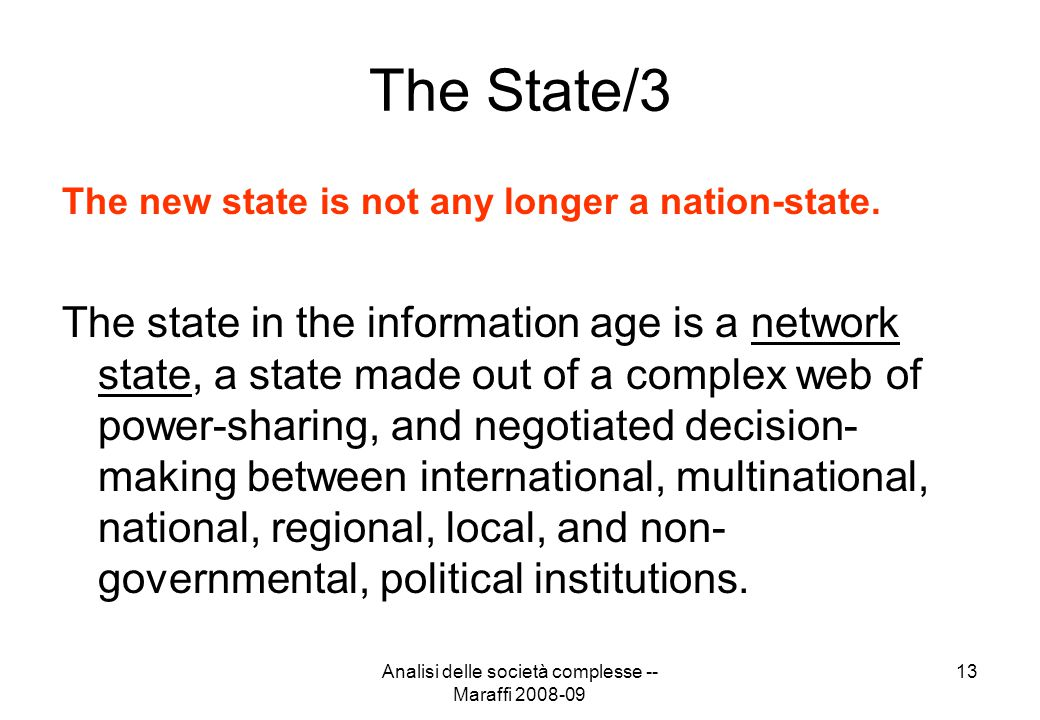 Analisi delle società complesse -- Maraffi 2008-09 13 The State/3 The new state is not any longer a nation-state. The state in the information age is