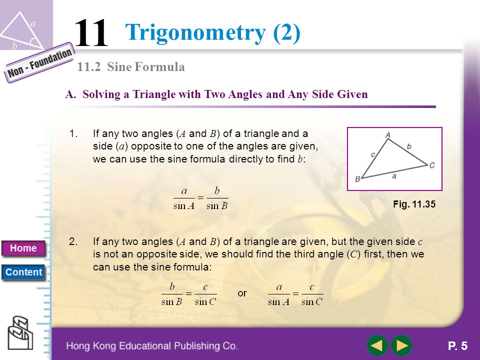 Trigonometry (2) 11 Home Content P. 4 11.2 Sine Formula or The Sine Formula states that: For any triangle, the length of a side is directly proportion