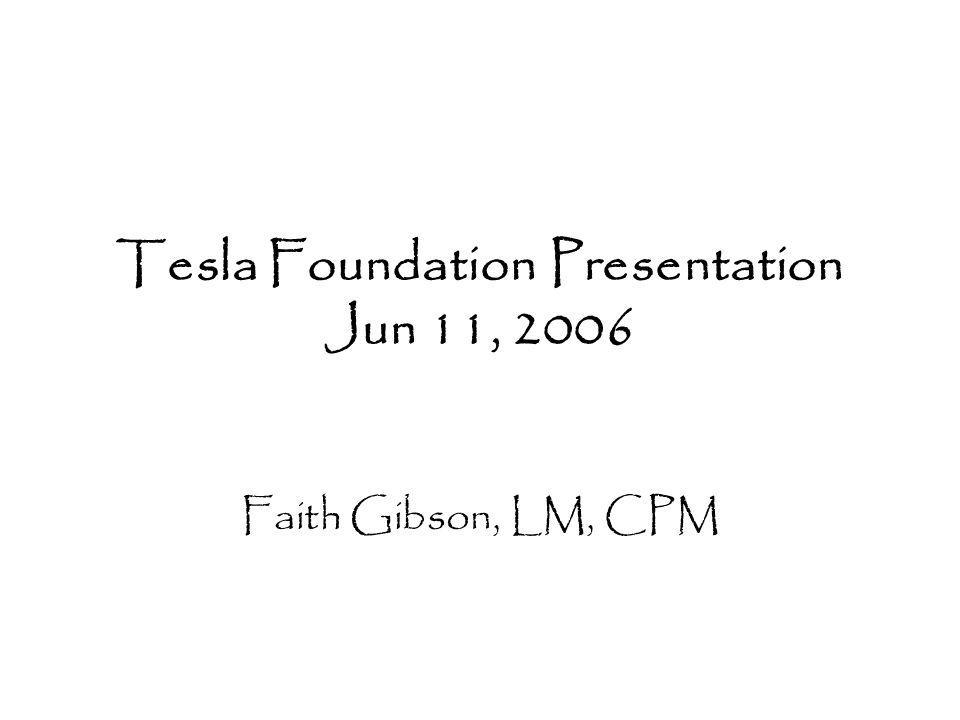 Tesla Foundation Presentation Jun 11, 2006 Faith Gibson, LM, CPM