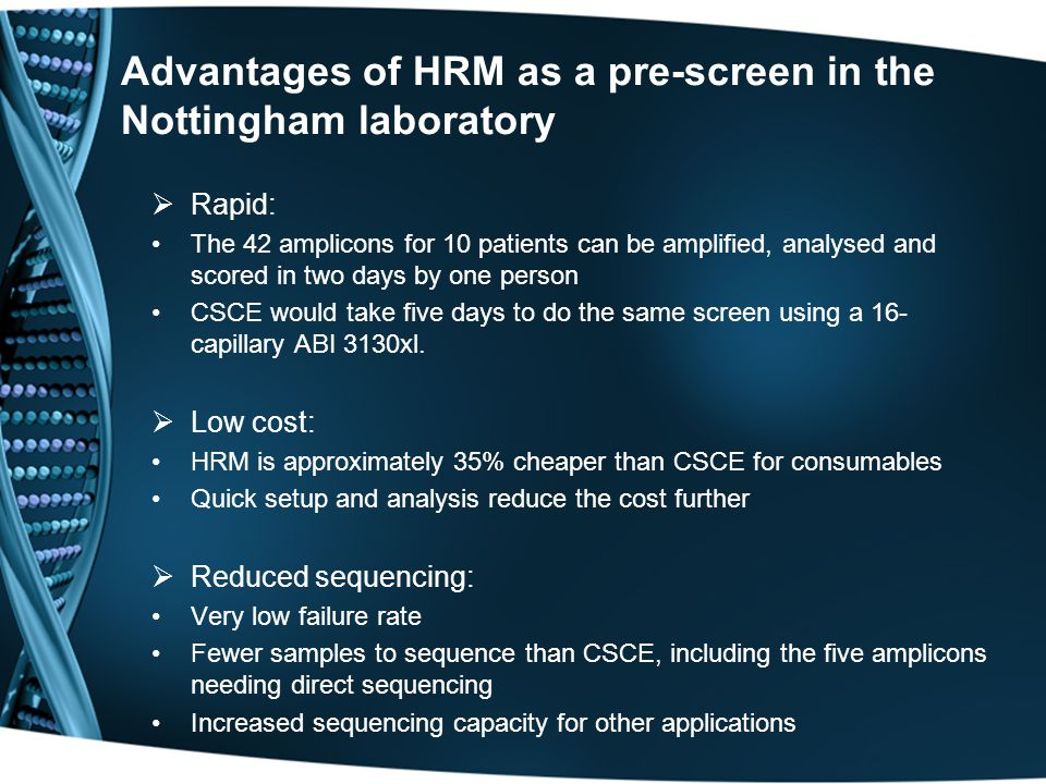 Advantages of HRM as a pre-screen in the Nottingham laboratory  Rapid: The 42 amplicons for 10 patients can be amplified, analysed and scored in two days by one person CSCE would take five days to do the same screen using a 16- capillary ABI 3130xl.