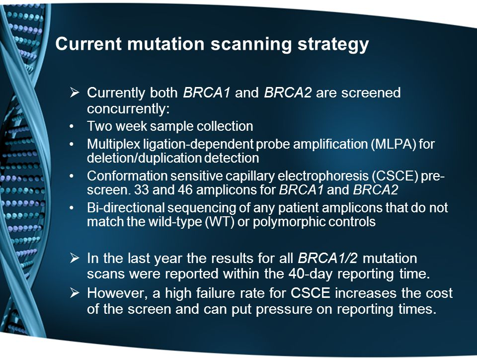 Current mutation scanning strategy  Currently both BRCA1 and BRCA2 are screened concurrently: Two week sample collection Multiplex ligation-dependent probe amplification (MLPA) for deletion/duplication detection Conformation sensitive capillary electrophoresis (CSCE) pre- screen.