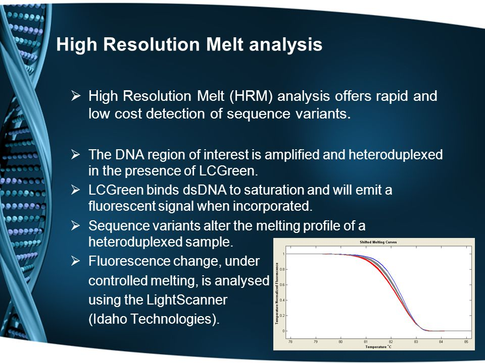High Resolution Melt analysis  High Resolution Melt (HRM) analysis offers rapid and low cost detection of sequence variants.