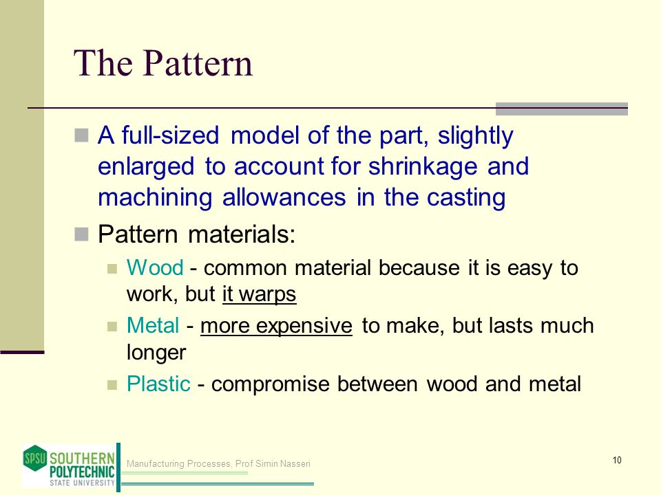 Manufacturing Processes, Prof Simin Nasseri The Pattern A full ‑ sized model of the part, slightly enlarged to account for shrinkage and machining all